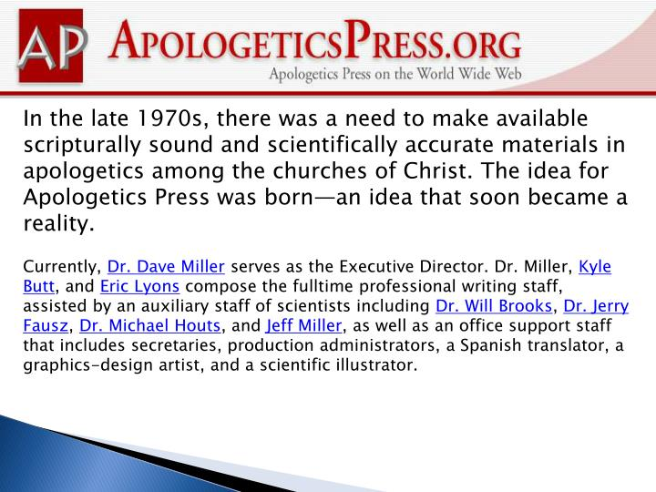 In the late 1970s, there was a need to make available scripturally sound and scientifically accurate materials in apologetics among the churches of Christ. The idea for Apologetics Press was born—an idea that soon became a reality.
