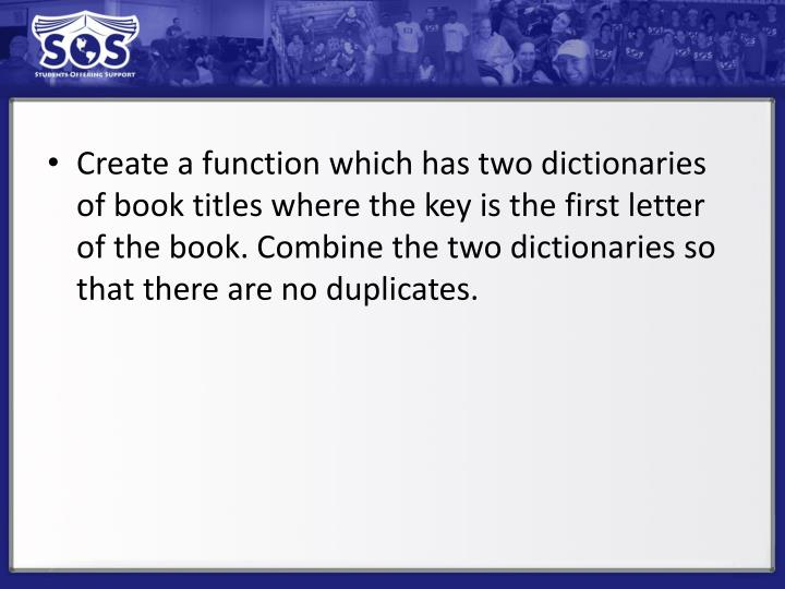 Create a function which has two dictionaries of book titles where the key is the first letter of the book. Combine the two dictionaries so that there are no duplicates.