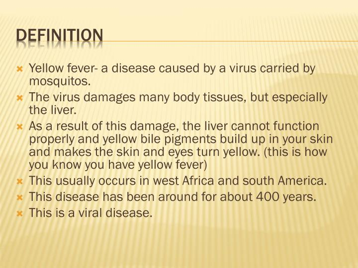 Yellow fever- a disease caused by a virus carried by mosquitos.