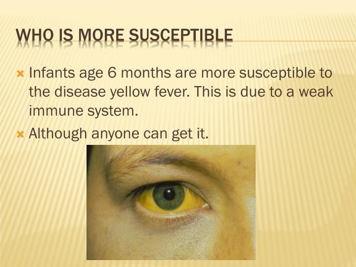 Infants age 6 months are more susceptible to the disease yellow fever. This is due to a weak immune system.