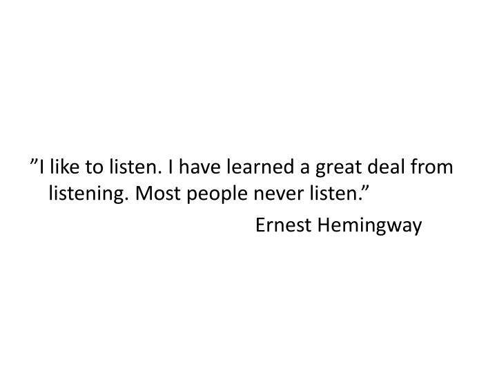 """""""I like to listen. I have learned a great deal from listening. Most people never listen."""""""