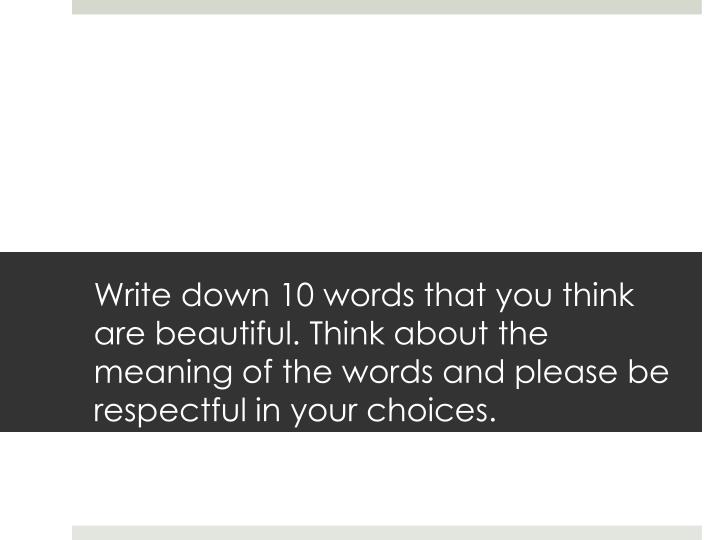 Write down 10 words that you think are beautiful. Think about the meaning of the words and please be respectful in your choices.