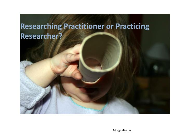 Researching Practitioner or Practicing Researcher?