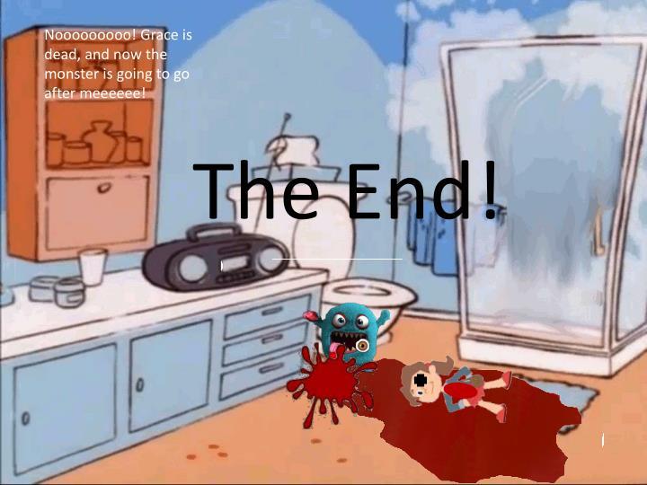 Nooooooooo! Grace is dead, and now the monster is going to go after meeeeee!