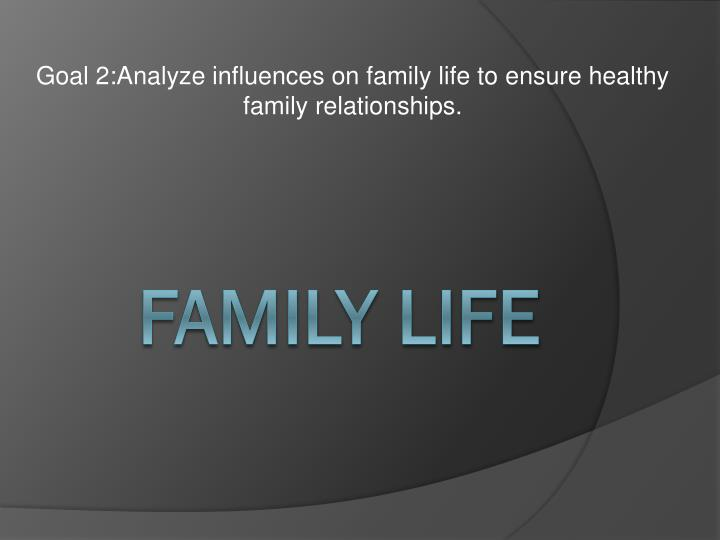 goal 2 analyze influences on family life to ensure healthy family relationships n.