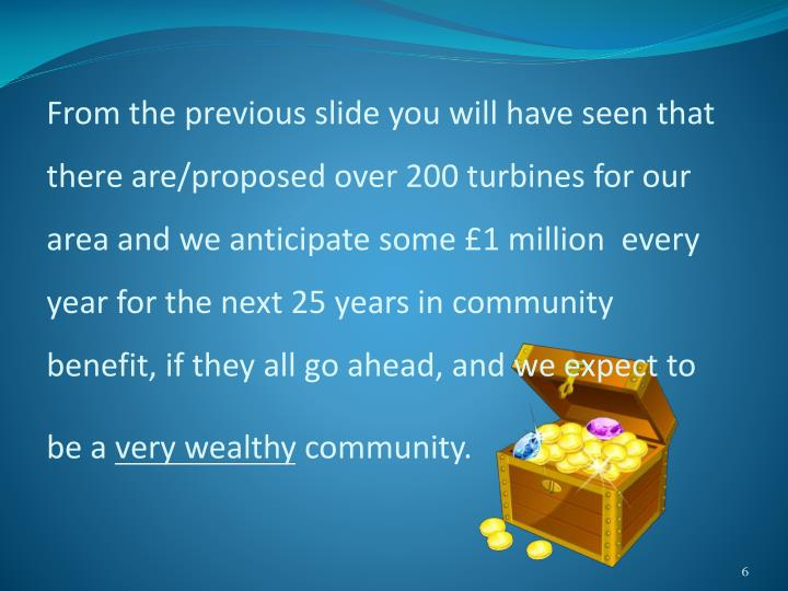 From the previous slide you will have seen that there are/proposed over 200 turbines for our area and we anticipate some £1 million  every year for the next 25 years in community benefit, if they all go ahead, and we expect to be a