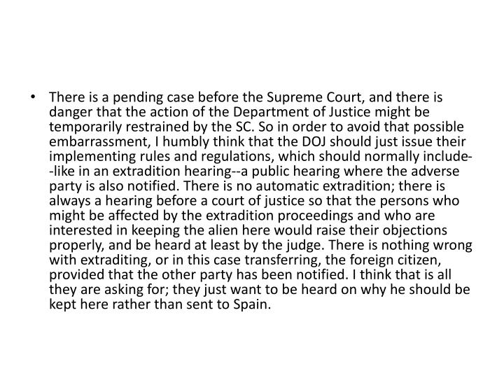 There is a pending case before the Supreme Court, and there is danger that the action of the Department of Justice might be temporarily restrained by the SC. So in order to avoid that possible embarrassment, I humbly think that the DOJ should just issue their implementing rules and regulations, which should normally include--like in an extradition hearing--a public hearing where the adverse party is also notified. There is no automatic extradition; there is always a hearing before a court of justice so that the persons who might be affected by the extradition proceedings and who are interested in keeping the alien here would raise their objections properly, and be heard at least by the judge. There is nothing wrong with extraditing, or in this case transferring, the foreign citizen, provided that the other party has been notified. I think that is all they are asking for; they just want to be heard on why he should be kept here rather than sent to Spain.