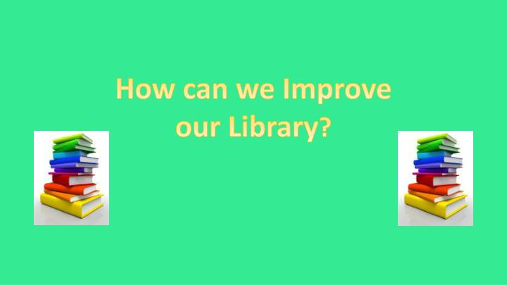 How can we Improve our Library