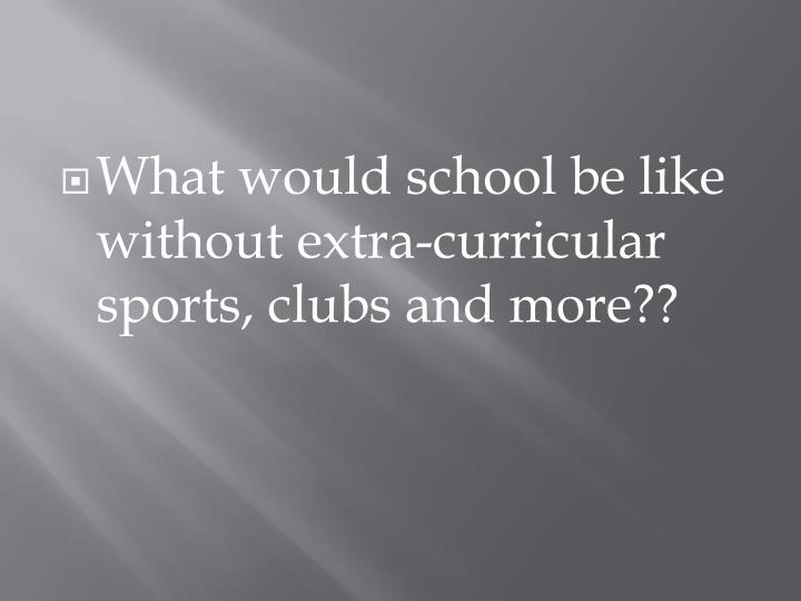 What would school be like without extra-curricular sports, clubs and more??