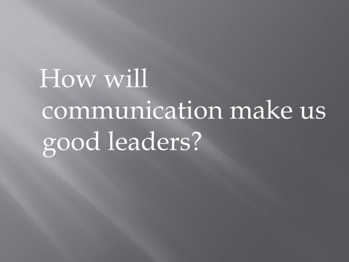 How will communication make us good leaders?