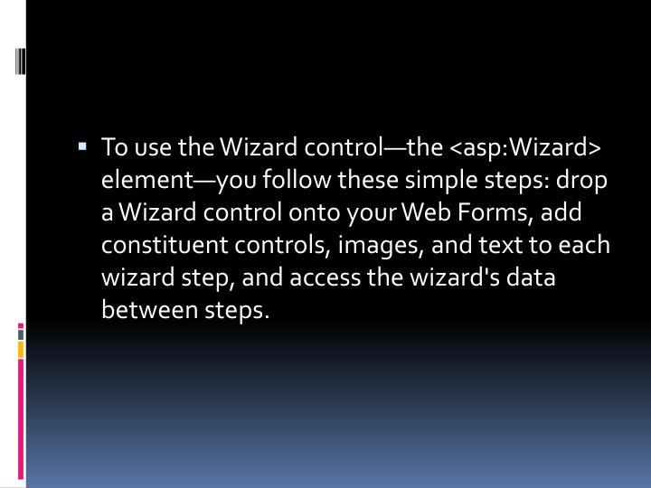To use the Wizard control—the <asp:Wizard> element—you follow these simple steps: drop a Wizard control onto your Web Forms, add constituent controls, images, and text to each wizard step, and access the wizard's data between steps.