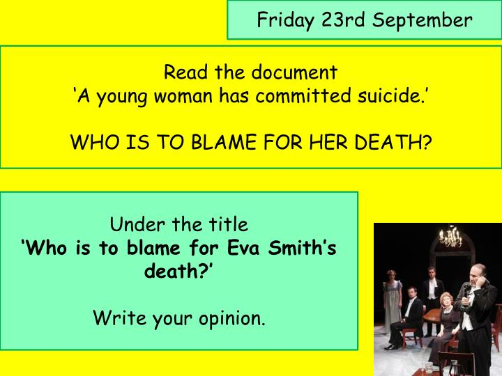 who is to blame for eva smith s death An inspector calls is simply about an inspector who calls upon the birling family to ask about eva smith's death i think there are three main people who are to blame.