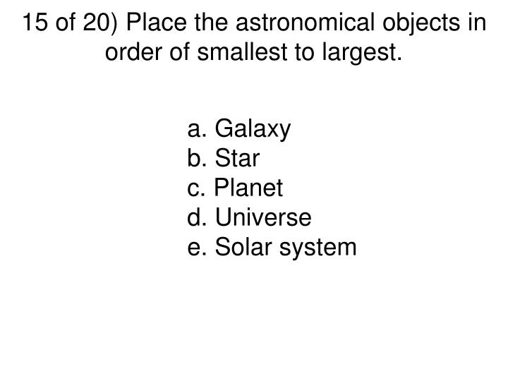 15 of 20) Place the astronomical objects in order of smallest to largest.