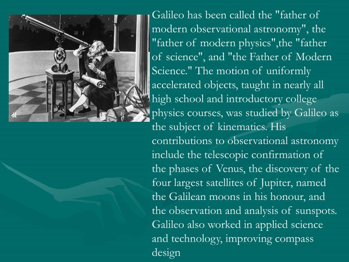 """Galileo has been called the """"father of modern observational astronomy"""", the """"father of modern physics"""",the """"father of science"""", and """"the Father of Modern Science."""" The motion of uniformly accelerated objects, taught in nearly all high school and introductory college physics courses, was studied by Galileo as the subject of kinematics. His contributions to observational astronomy include the telescopic confirmation of the phases of Venus, the discovery of the four largest satellites of Jupiter, named the Galilean moons in his honour, and the observation and analysis of sunspots. Galileo also worked in applied science and technology, improving compass design"""