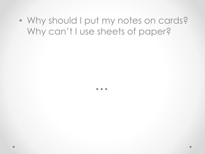 Why should I put my notes on cards? Why can't I use sheets of paper?