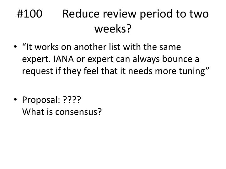#100 	Reduce review period to two weeks?