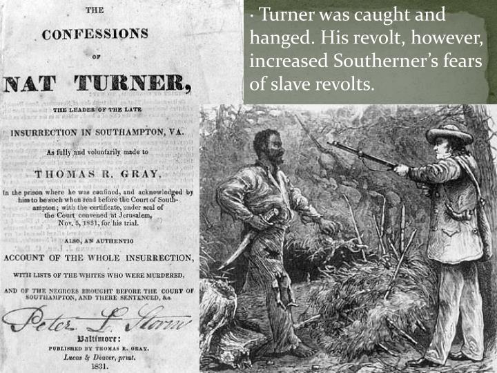 · Turner was caught and hanged. His revolt, however, increased Southerner's fears of slave revolts.