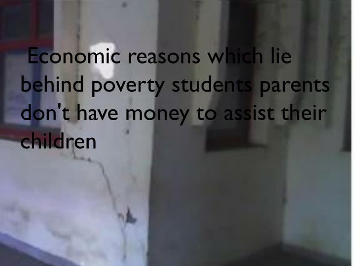 Economic reasons which lie behind poverty students parents don't have money to assist their children