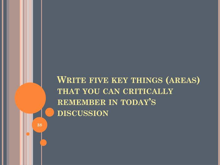 Write five key things (areas) that you can critically remember in today's discussion