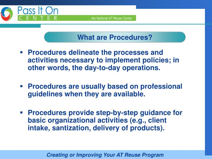 Procedures delineate the processes and activities necessary to implement policies; in other words, the day-to-day operations.