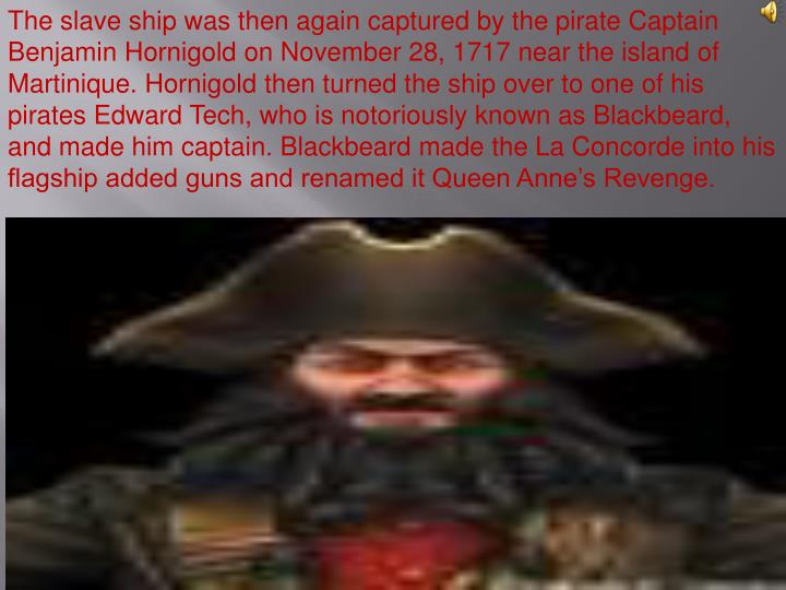 The slave ship was then again captured by the pirate Captain Benjamin Hornigold on November 28, 1717 near the island of Martinique. Hornigold then turned the ship over to one of his pirates Edward Tech, who is notoriously known as Blackbeard, and made him captain. Blackbeard made the La Concorde into his flagship added guns and renamed it Queen Anne's Revenge.