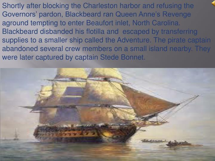 Shortly after blocking the Charleston harbor and refusing the Governors' pardon, Blackbeard ran Queen Anne's Revenge aground tempting to enter Beaufort inlet, North Carolina. Blackbeard disbanded his flotilla and  escaped by transferring supplies to a smaller ship called the Adventure. The pirate captain abandoned several crew members on a small island nearby. They were later captured by captain Stede Bonnet.