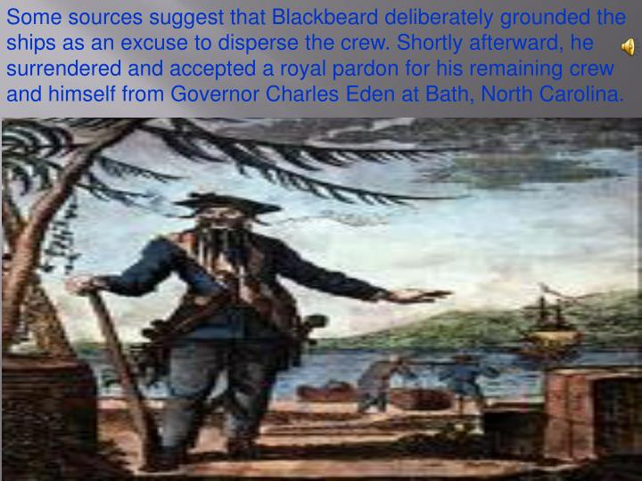 Some sources suggest that Blackbeard deliberately grounded the ships as an excuse to disperse the crew. Shortly afterward, he surrendered and accepted a royal pardon for his remaining crew and himself from Governor Charles Eden at Bath, North Carolina.