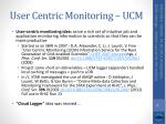 user centric monitoring ucm