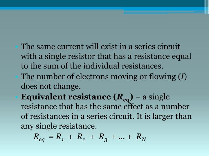The same current will exist in a series circuit with a single resistor that has a resistance equal to the sum of the individual resistances.