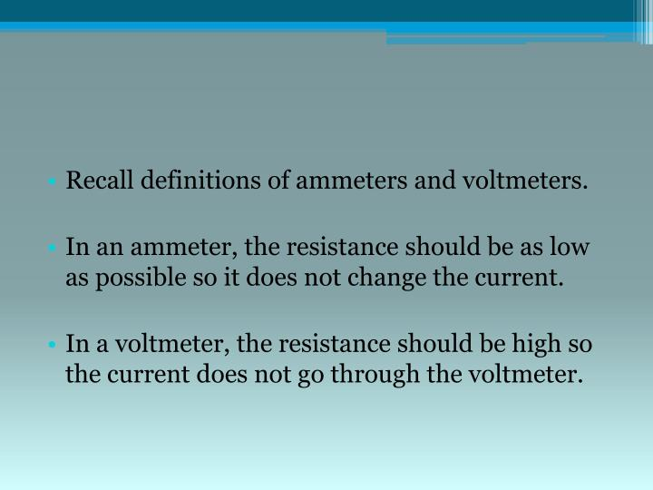 Recall definitions of ammeters and voltmeters.
