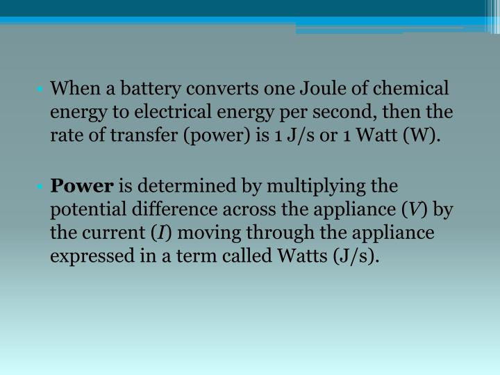 When a battery converts one Joule of chemical energy to electrical energy per second, then the rate of transfer (power) is 1 J/s or 1 Watt (W).