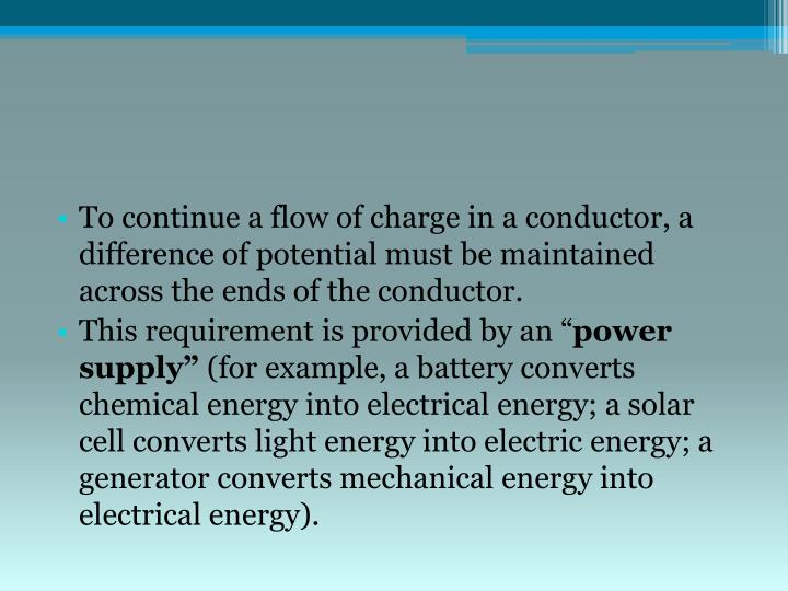 To continue a flow of charge in a conductor, a difference of potential must be maintained across the ends of the conductor.