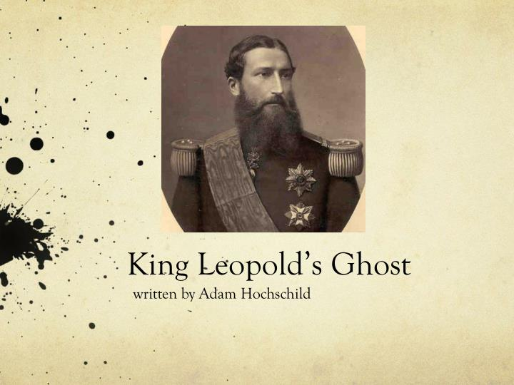 king leopold s ghost essay example @example essays king leoplold's probably the most silenced tragedies took place in king leoplod's congo (king leopold's ghost continue reading this essay.
