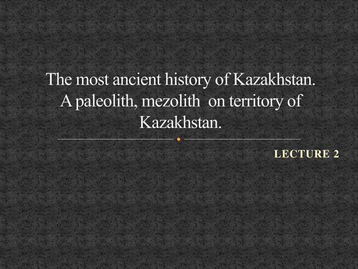 the most ancient history of kazakhstan a paleolith mezolith on territory of kazakhstan n.