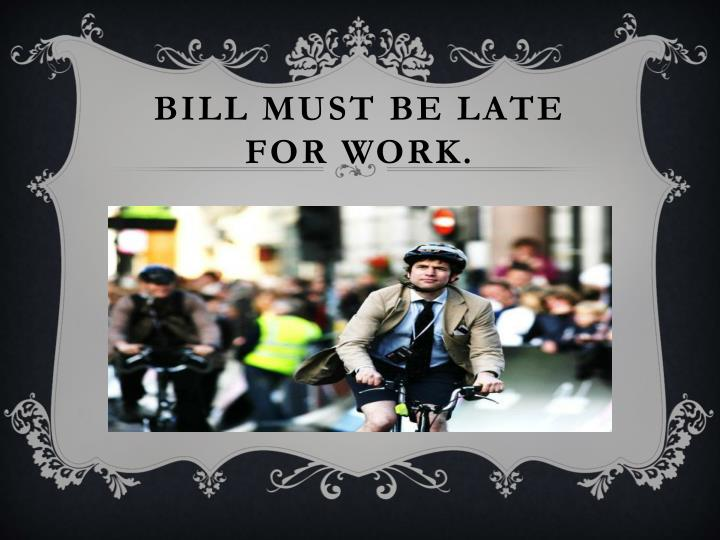 Bill must be late for work.