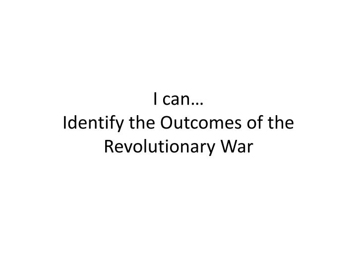 I can identify the outcomes of the revolutionary war