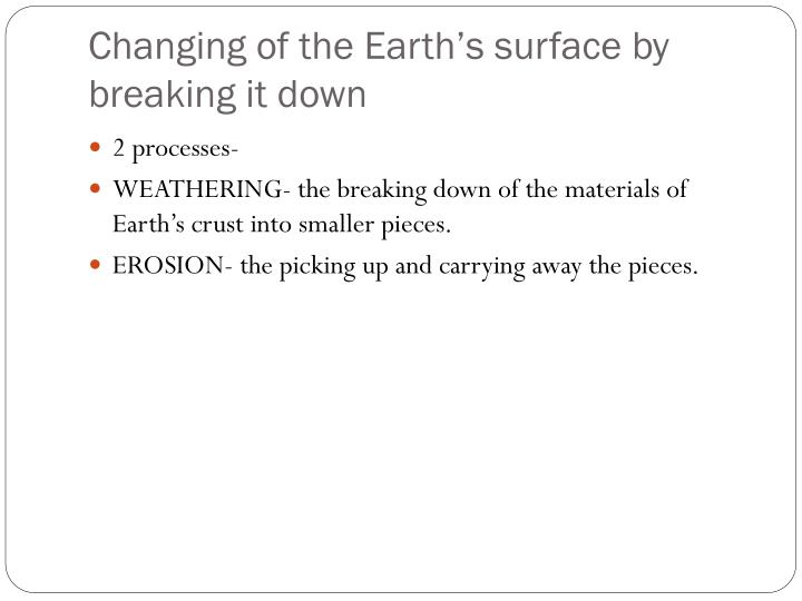 Changing of the earth s surface by breaking it down