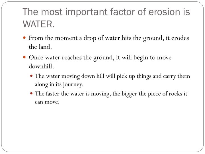 The most important factor of erosion is WATER.
