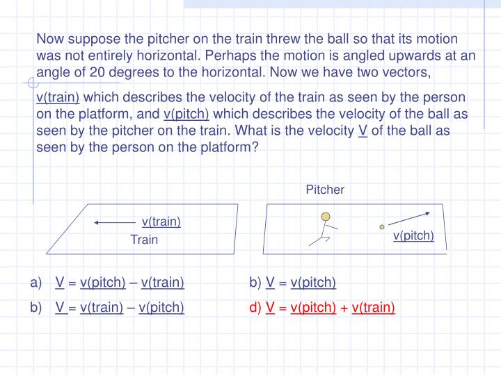 Now suppose the pitcher on the train threw the ball so that its motion was not entirely horizontal. Perhaps the motion is angled upwards at an angle of 20 degrees to the horizontal. Now we have two vectors,
