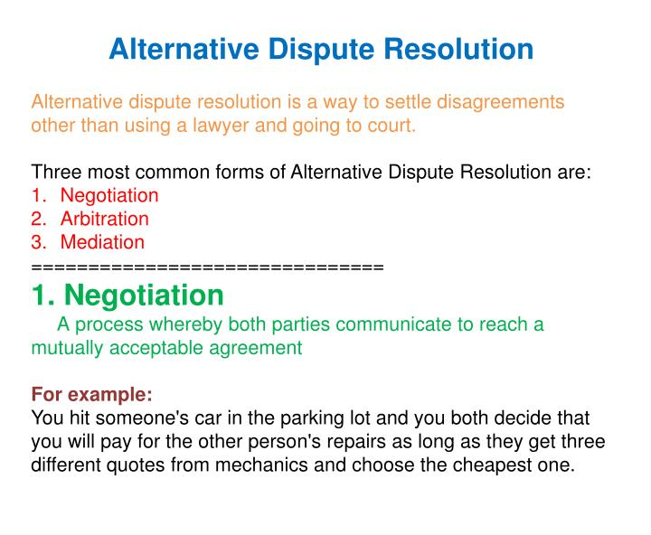 how final should dispute resolution be In addition, as in any dispute resolution process, the disputants must consider their own schedules, expense and the diversion from other activities caused by arbitration, and should recognize that arbitration can be more time consuming for them than traditional court proceedings.