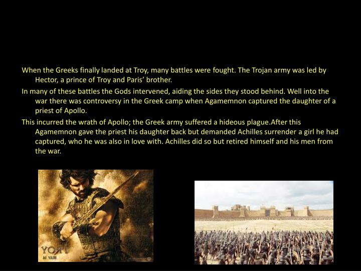 When the Greeks finally landed at Troy, many battles were fought. The Trojan army was led by Hector, a prince of Troy and Paris' brother.