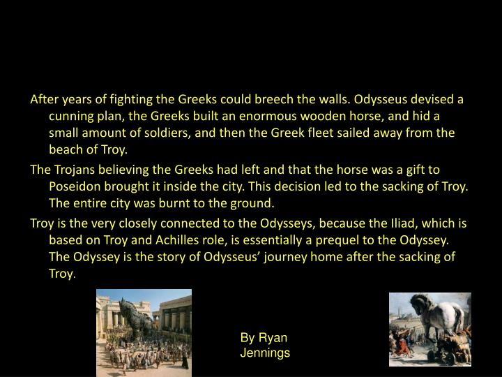After years of fighting the Greeks could breech the walls. Odysseus devised a cunning plan, the Greeks built an enormous wooden horse, and hid a small amount of soldiers, and then the Greek fleet sailed away from the beach of Troy.