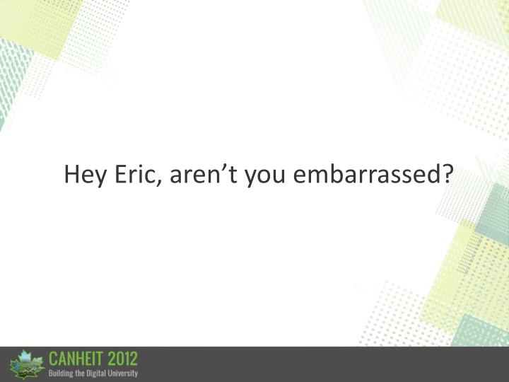 Hey Eric, aren't you embarrassed?