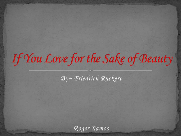 if you love for the sake of beauty friedrich ruckert analysis Ern thinking, but an abundant, if often forbidding, literature arose from it,  ensuing analyses to consider the lament psalms which are generally agreed  1833–34 (but not published until 1872) by friedrich rückert (1788–1866) to la-  loved one, into a thing of beauty, and most of them hold out at least implicitly the.