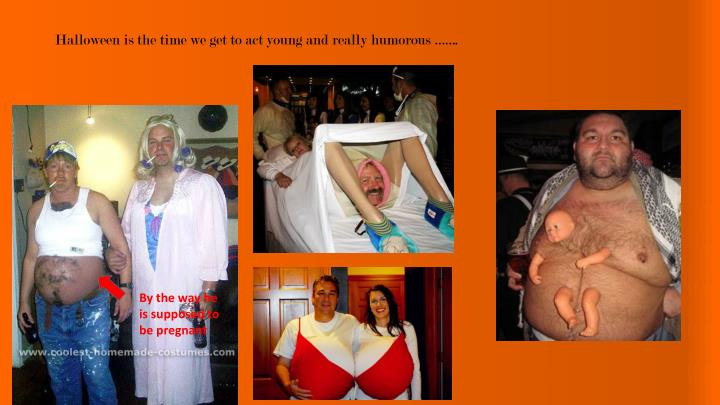 Halloween is the time we get to act young and really humorous …….