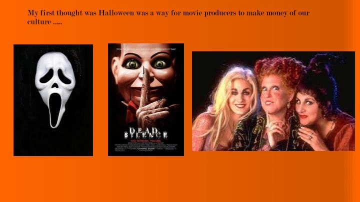 My first thought was Halloween was a way for movie producers to make money of our culture …..