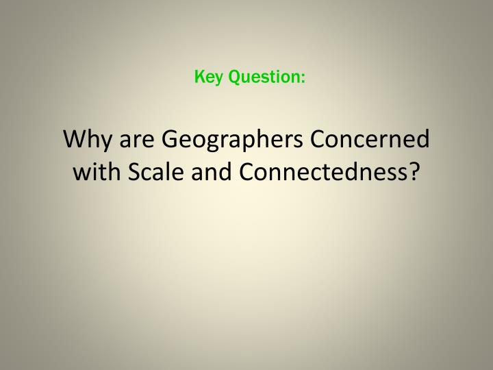 why are geographers concerned with scale and connectedness n.