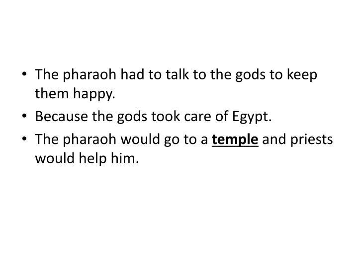The pharaoh had to talk to the gods to keep them happy.