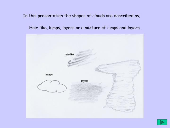 In this presentation the shapes of clouds are described as;