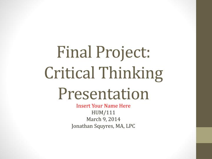"critical thinking presentation powerpoint hum 111 Hum 111 new week 9 final assignment critical thinking presentationpptx description reviews (1) review the ""are you a critical thinker"" article from the week one electronic."